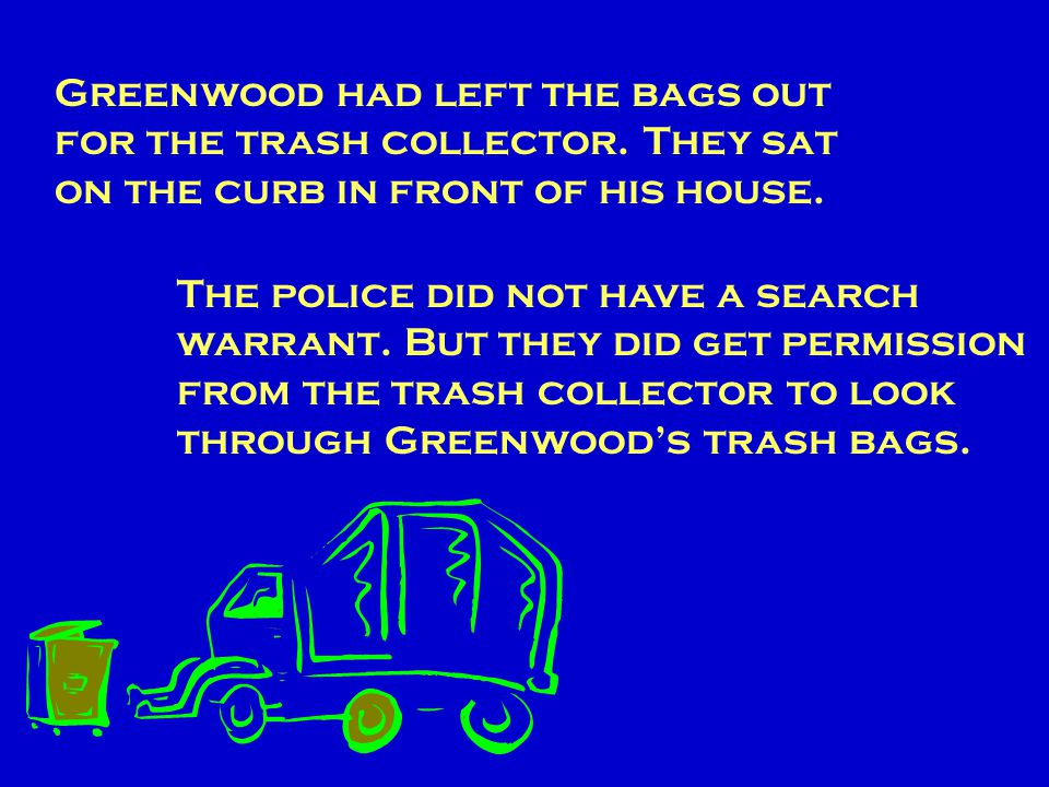 You are going to work on a case that went to the U.S. Supreme Court. The name of the case is California v. Greenwood. The police had collected most of