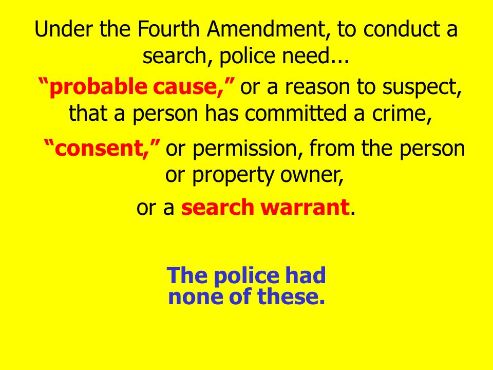 probable cause, or a reason to suspect, that a person has committed a crime, or a search warrant.