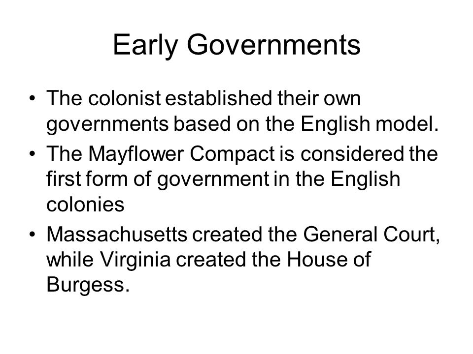 Early Governments The colonist established their own governments based on the English model. The Mayflower Compact is considered the first form of gov
