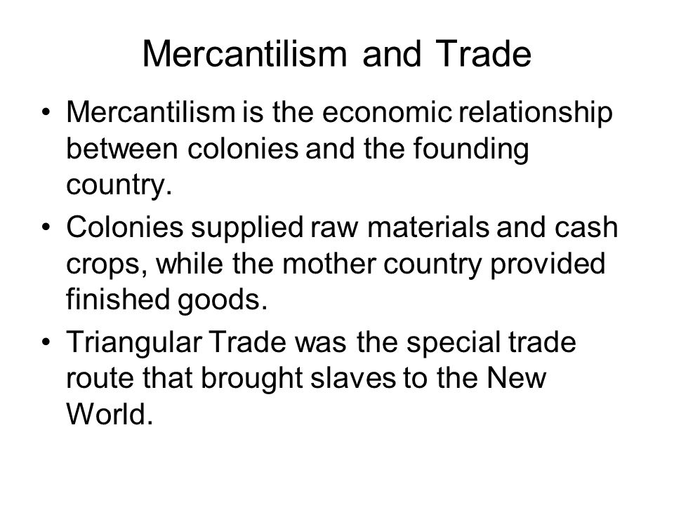 Mercantilism and Trade Mercantilism is the economic relationship between colonies and the founding country.