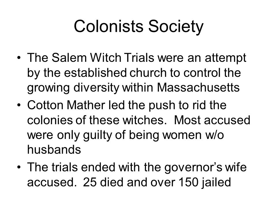 Colonists Society The Salem Witch Trials were an attempt by the established church to control the growing diversity within Massachusetts Cotton Mather