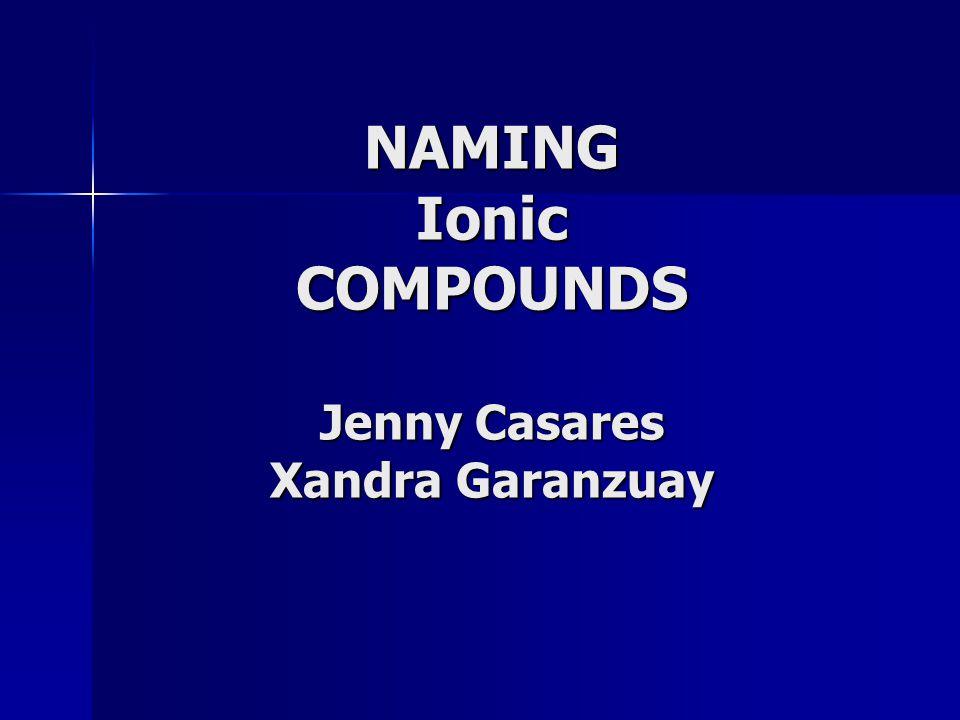 NAMING Ionic COMPOUNDS Jenny Casares Xandra Garanzuay
