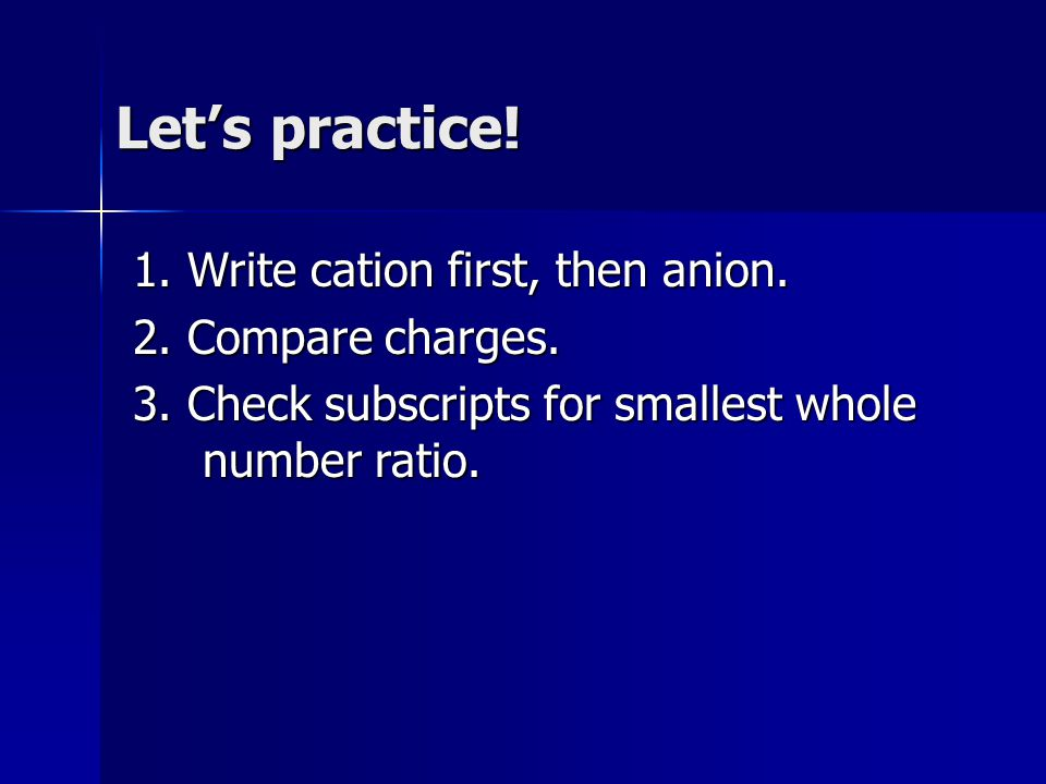 Let's practice! 1. Write cation first, then anion. 2. Compare charges. 3. Check subscripts for smallest whole number ratio.