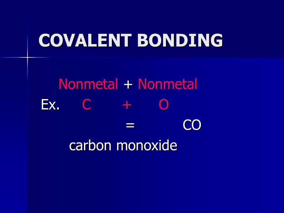 COVALENT BONDING Nonmetal + Nonmetal Nonmetal + Nonmetal Ex. C + O = CO = CO carbon monoxide