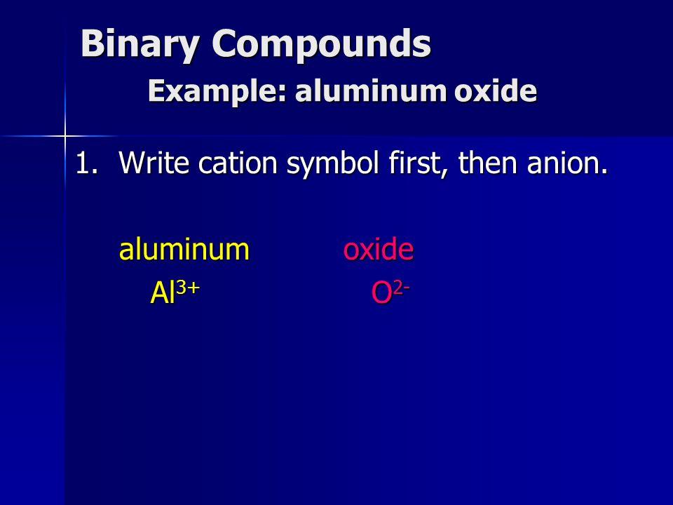 Binary Compounds Example: aluminum oxide 1. Write cation symbol first, then anion. aluminumoxide Al 3+ O 2- Al 3+ O 2-