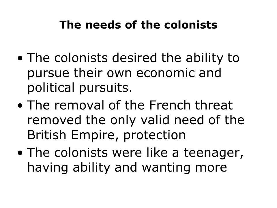 The needs of the colonists The colonists desired the ability to pursue their own economic and political pursuits.