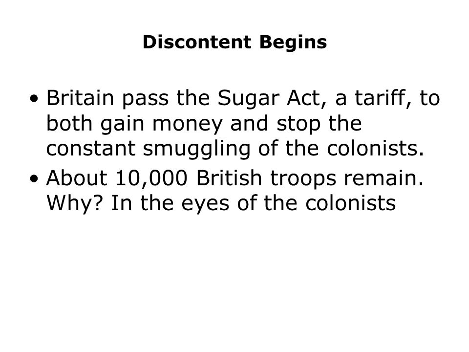 Discontent Begins Britain pass the Sugar Act, a tariff, to both gain money and stop the constant smuggling of the colonists.