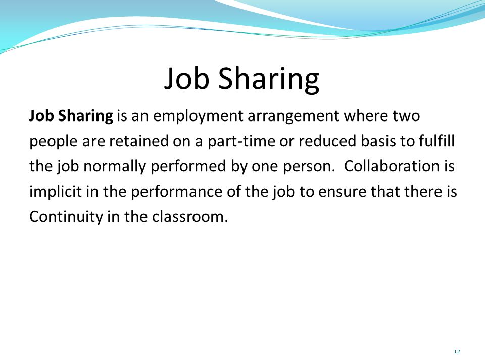 Job Sharing Job Sharing is an employment arrangement where two people are retained on a part-time or reduced basis to fulfill the job normally perform