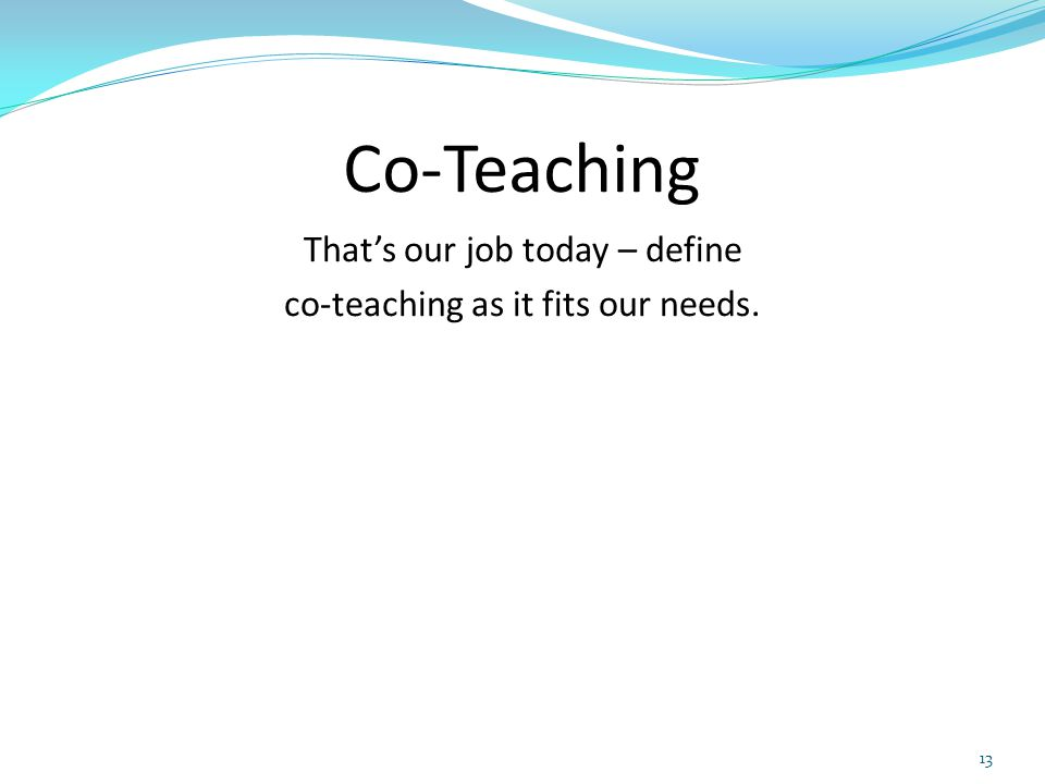 Co-Teaching That's our job today – define co-teaching as it fits our needs. 13