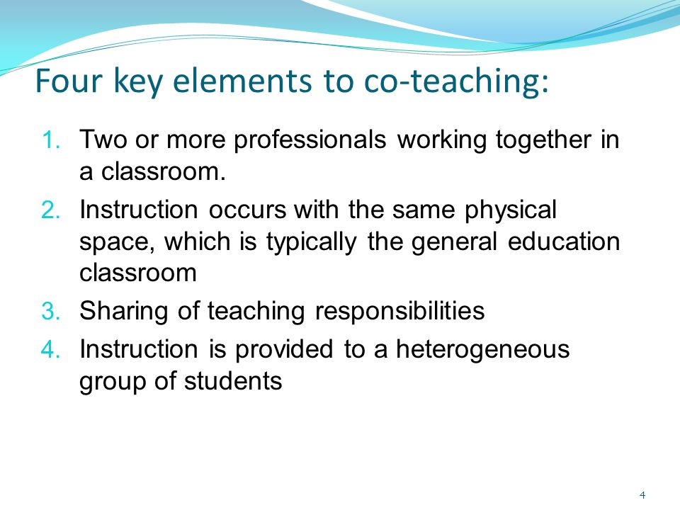 Four key elements to co-teaching: 1. Two or more professionals working together in a classroom. 2. Instruction occurs with the same physical space, wh