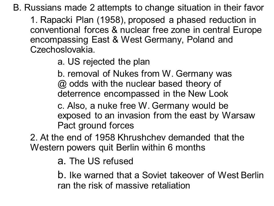B. Russians made 2 attempts to change situation in their favor 1. Rapacki Plan (1958), proposed a phased reduction in conventional forces & nuclear fr