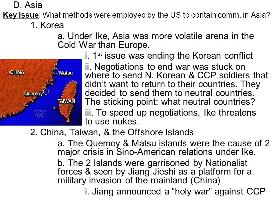 D. Asia Key Issue: What methods were employed by the US to contain comm. in Asia? 1. Korea a. Under Ike, Asia was more volatile arena in the Cold War