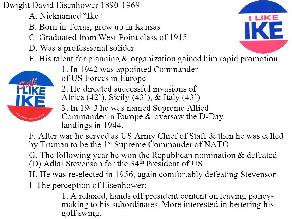 """Dwight David Eisenhower 1890-1969 A. Nicknamed """"Ike"""" B. Born in Texas, grew up in Kansas C. Graduated from West Point class of 1915 D. Was a professio"""