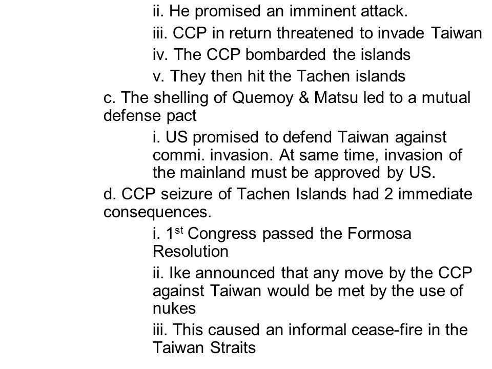 ii. He promised an imminent attack. iii. CCP in return threatened to invade Taiwan iv. The CCP bombarded the islands v. They then hit the Tachen islan