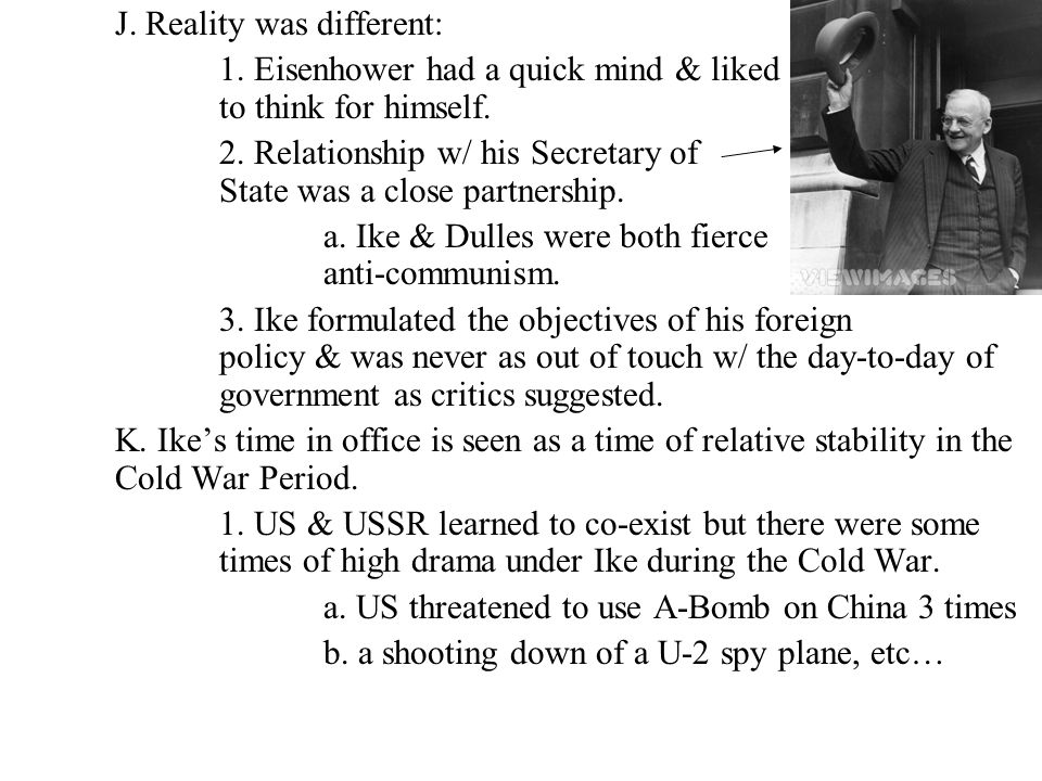 J. Reality was different: 1. Eisenhower had a quick mind & liked to think for himself. 2. Relationship w/ his Secretary of State was a close partnersh