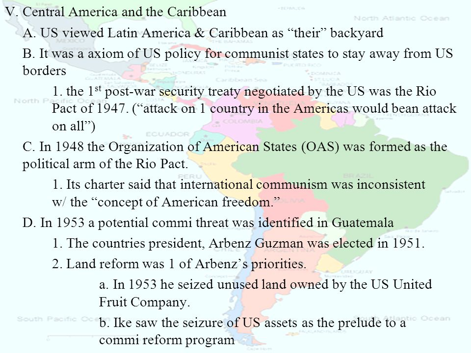 """V. Central America and the Caribbean A. US viewed Latin America & Caribbean as """"their"""" backyard B. It was a axiom of US policy for communist states to"""