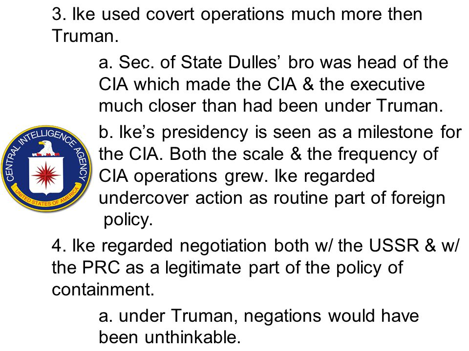 3. Ike used covert operations much more then Truman. a. Sec. of State Dulles' bro was head of the CIA which made the CIA & the executive much closer t