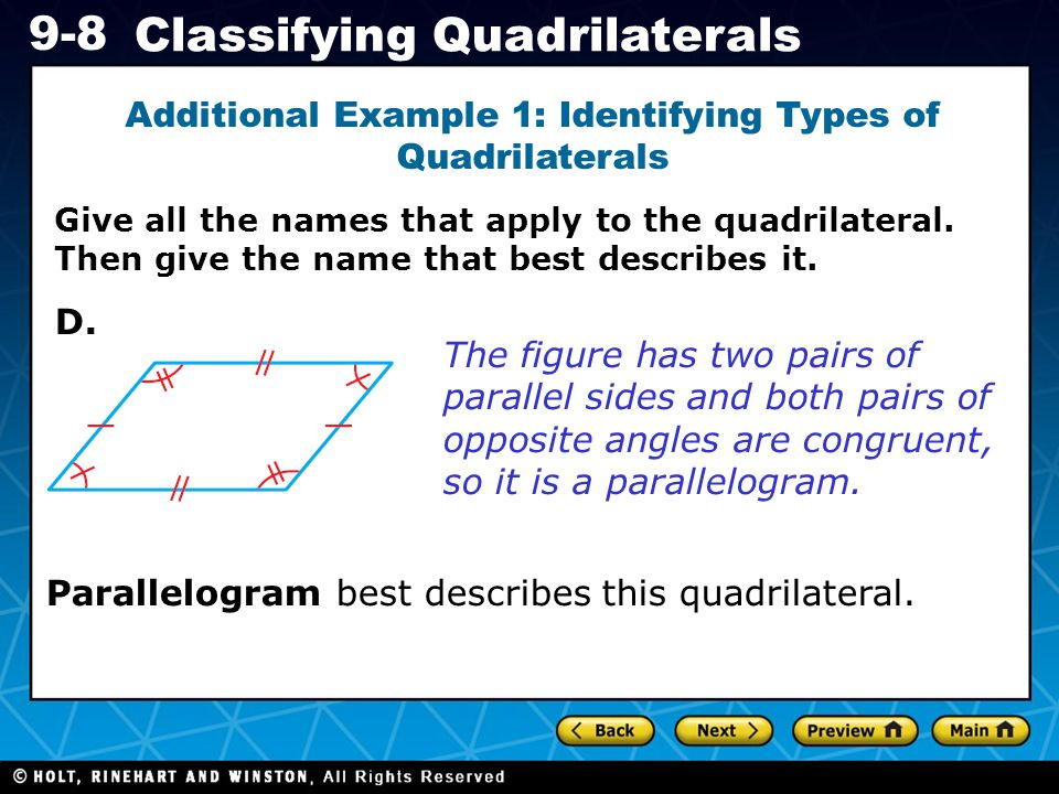 Holt CA Course 1 9-8 Classifying Quadrilaterals Additional Example 1: Identifying Types of Quadrilaterals The figure has two pairs of parallel sides and both pairs of opposite angles are congruent, so it is a parallelogram.