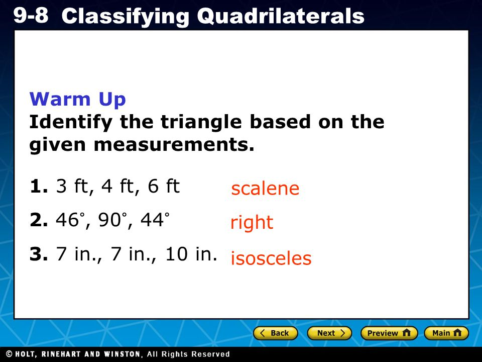 Holt CA Course 1 9-8 Classifying Quadrilaterals Warm Up Identify the triangle based on the given measurements.