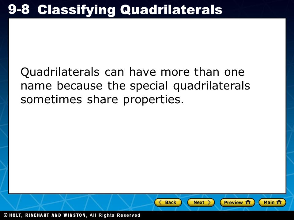 Holt CA Course 1 9-8 Classifying Quadrilaterals Quadrilaterals can have more than one name because the special quadrilaterals sometimes share properties.