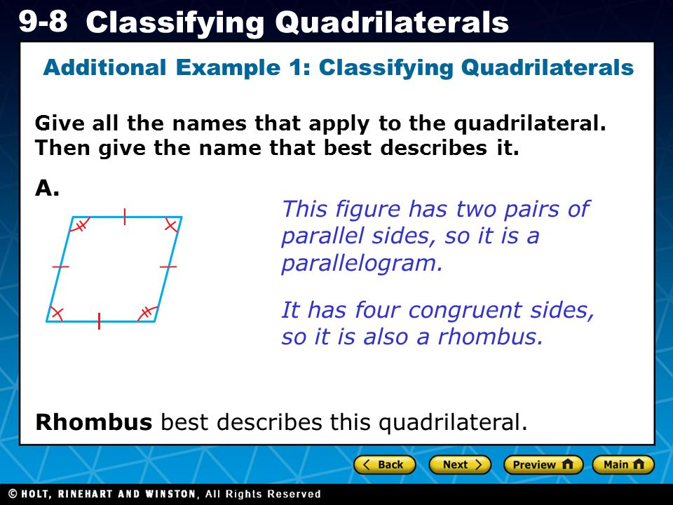 Holt CA Course 1 9-8 Classifying Quadrilaterals Additional Example 1: Identifying Types of Quadrilaterals The figure has exactly one pair of opposite sides that is parallel, so it is a trapezoid.