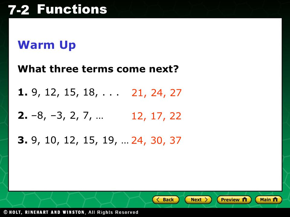 Holt CA Course 1 7-2 Functions Warm Up What three terms come next? 1. 9, 12, 15, 18,... 2. –8, –3, 2, 7, … 3. 9, 10, 12, 15, 19, … 21, 24, 27 12, 17,