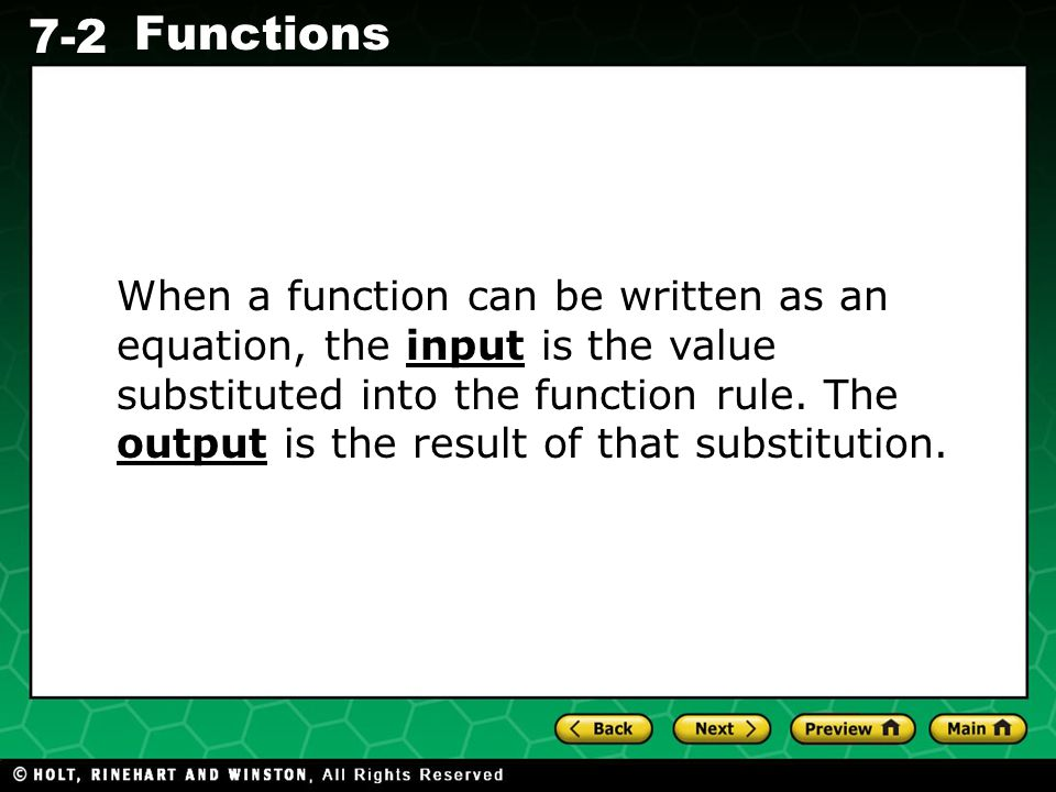Holt CA Course 1 7-2 Functions When a function can be written as an equation, the input is the value substituted into the function rule. The output is