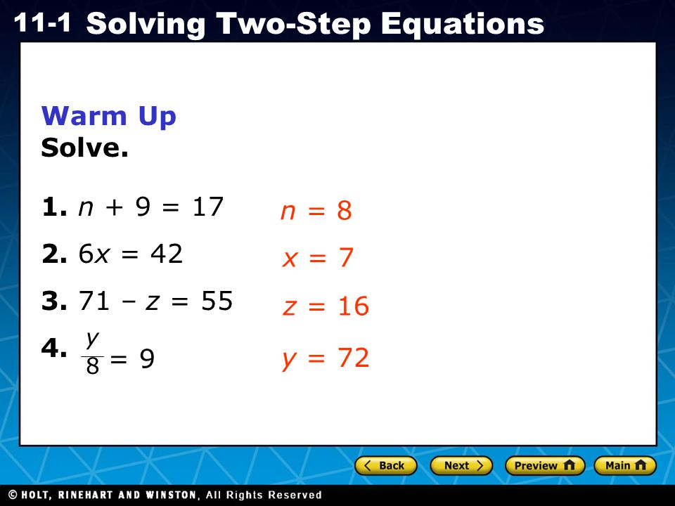 Holt CA Course 1 11-1 Solving Two-Step Equations Preview of Grade 7 AF4.1 Solve two-step linear equations and inequalities in one variable over the rational numbers, interpret the solution or solutions in the context from which they arose, and verify the reasonableness of the results.