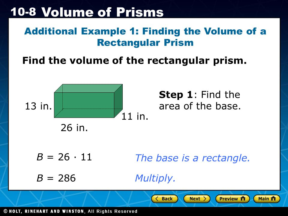 Holt CA Course 1 10-8 Volume of Prisms Additional Example 1: Finding the Volume of a Rectangular Prism Find the volume of the rectangular prism. B = 2