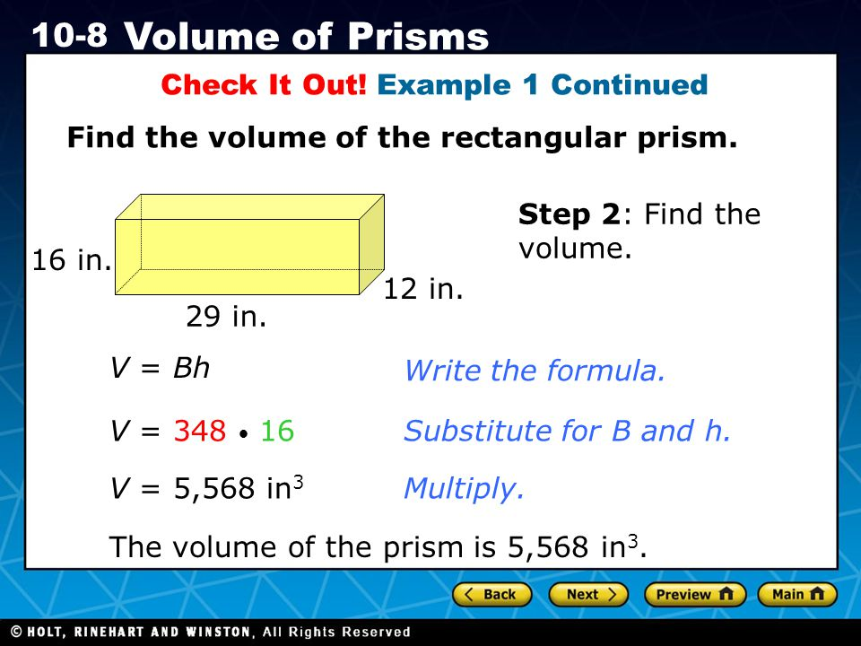 Holt CA Course 1 10-8 Volume of Prisms Check It Out! Example 1 Continued Find the volume of the rectangular prism. V = Bh Write the formula. V = 348 1