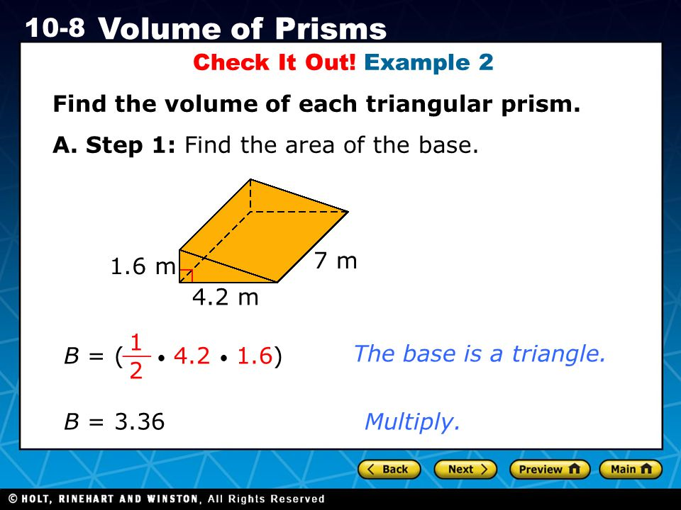 Holt CA Course 1 10-8 Volume of Prisms Check It Out! Example 2 Find the volume of each triangular prism. A. Step 1: Find the area of the base. The bas