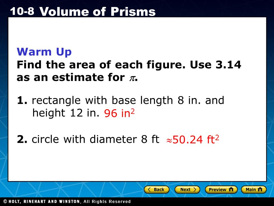 Holt CA Course 1 10-8 Volume of Prisms MG1.3 Know and use the formulas for the volume of triangular prisms and cylinders (area of base × height); compare these formulas and explain the similarity between them and the formula for the volume of a rectangular solid.