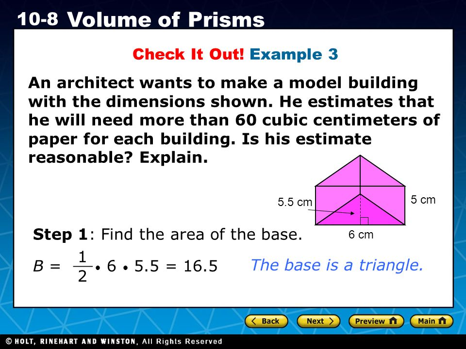 Holt CA Course 1 10-8 Volume of Prisms Check It Out! Example 3 An architect wants to make a model building with the dimensions shown. He estimates tha