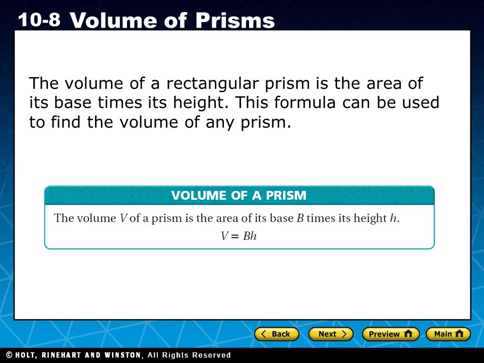 Holt CA Course 1 10-8 Volume of Prisms The volume of a rectangular prism is the area of its base times its height. This formula can be used to find th