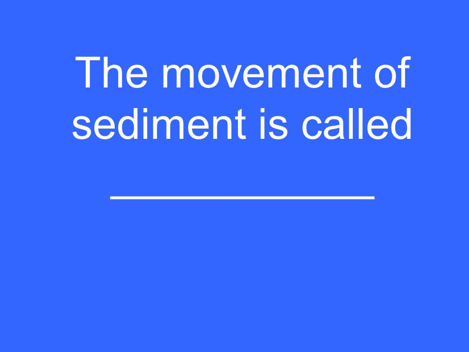 The movement of sediment is called ___________