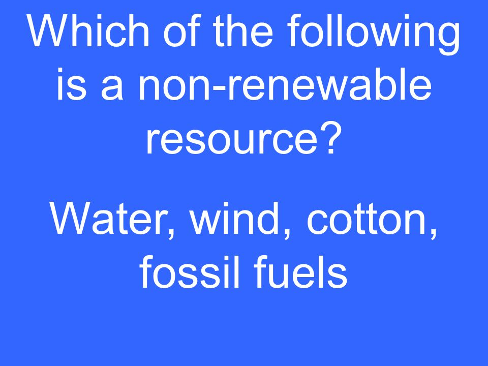 Which of the following is a non-renewable resource Water, wind, cotton, fossil fuels