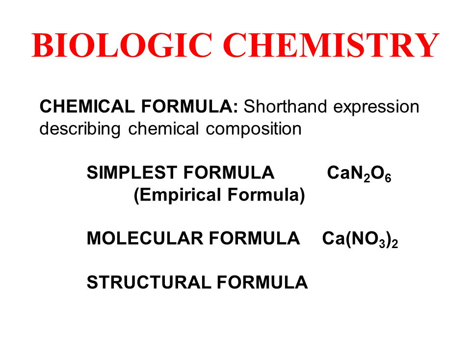 BIOLOGIC CHEMISTRY CHEMICAL FORMULA: Shorthand expression describing chemical composition SIMPLEST FORMULA CaN 2 O 6 (Empirical Formula) MOLECULAR FORMULACa(NO 3 ) 2 STRUCTURAL FORMULA