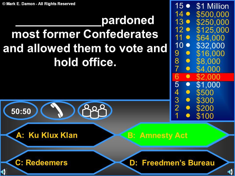 © Mark E. Damon - All Rights Reserved A: Ku Klux Klan C: Redeemers B: Amnesty Act D: Freedmen's Bureau 50:50 15 14 13 12 11 10 9 8 7 6 5 4 3 2 1 $1 Mi