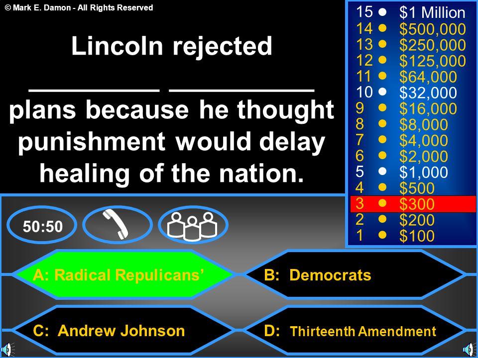 © Mark E. Damon - All Rights Reserved A: Radical Repulicans' C: Andrew Johnson B: Democrats D: Thirteenth Amendment 50:50 15 14 13 12 11 10 9 8 7 6 5