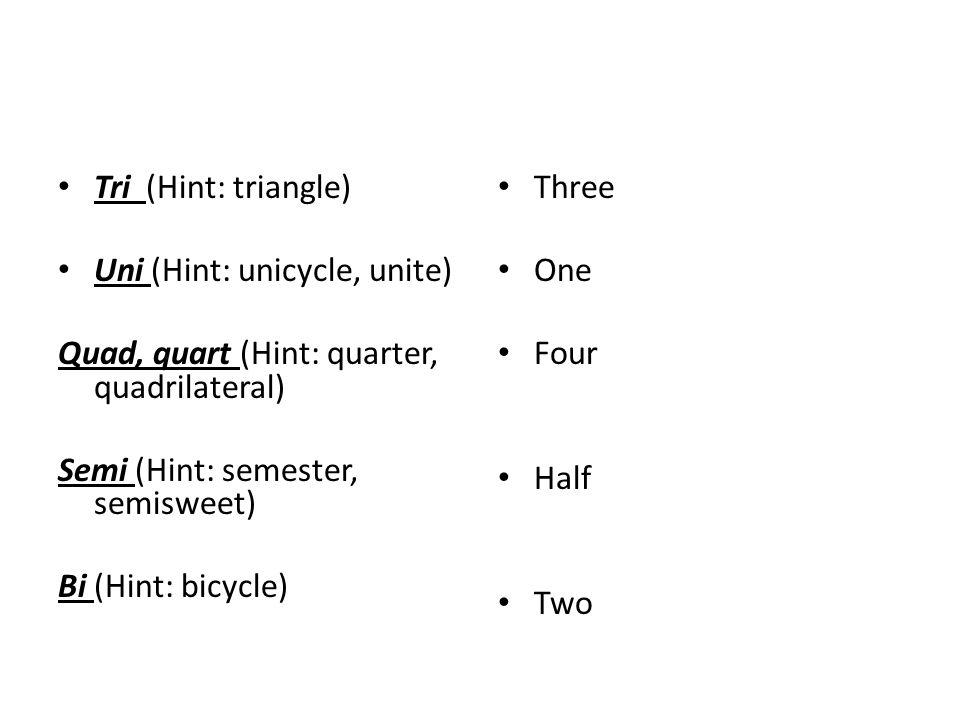 Tri (Hint: triangle) Uni (Hint: unicycle, unite) Quad, quart (Hint: quarter, quadrilateral) Semi (Hint: semester, semisweet) Bi (Hint: bicycle) Three One Four Half Two