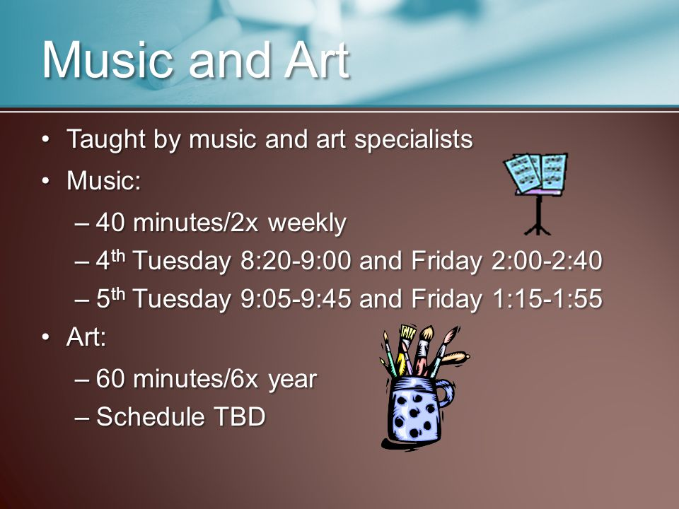 Music and Art Taught by music and art specialistsTaught by music and art specialists Music:Music: –40 minutes/2x weekly –4 th Tuesday 8:20-9:00 and Friday 2:00-2:40 –5 th Tuesday 9:05-9:45 and Friday 1:15-1:55 Art:Art: –60 minutes/6x year –Schedule TBD