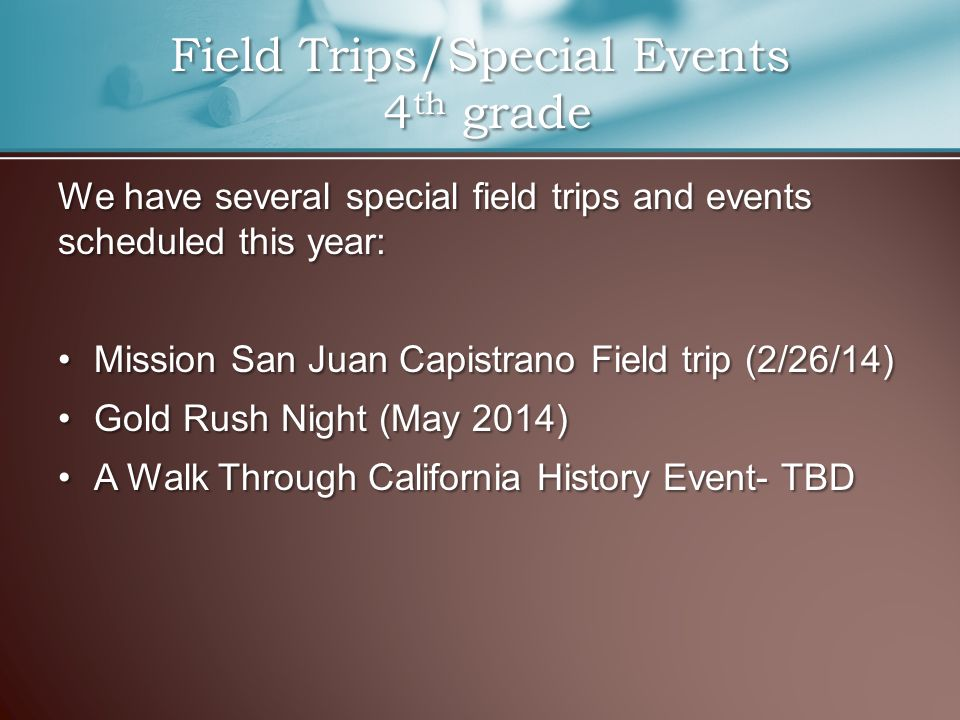 We have several special field trips and events scheduled this year: Mission San Juan Capistrano Field trip (2/26/14)Mission San Juan Capistrano Field trip (2/26/14) Gold Rush Night (May 2014)Gold Rush Night (May 2014) A Walk Through California History Event- TBDA Walk Through California History Event- TBD Field Trips/Special Events 4 th grade