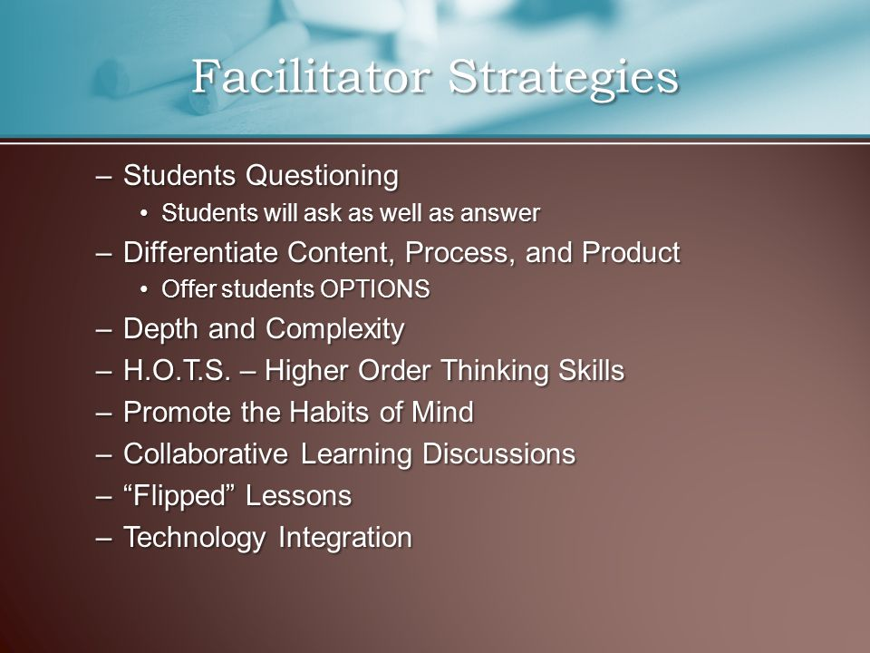–Students Questioning Students will ask as well as answerStudents will ask as well as answer –Differentiate Content, Process, and Product Offer students OPTIONSOffer students OPTIONS –Depth and Complexity –H.O.T.S.