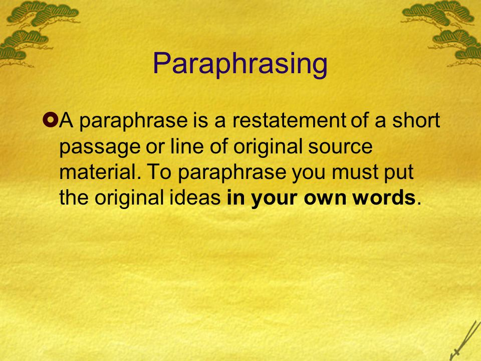 Paraphrasing  A paraphrase is a restatement of a short passage or line of original source material.