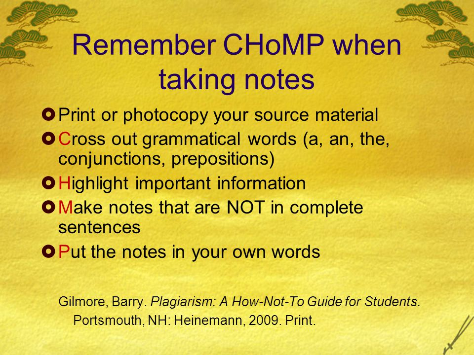 Remember CHoMP when taking notes  Print or photocopy your source material  Cross out grammatical words (a, an, the, conjunctions, prepositions)  Highlight important information  Make notes that are NOT in complete sentences  Put the notes in your own words Gilmore, Barry.