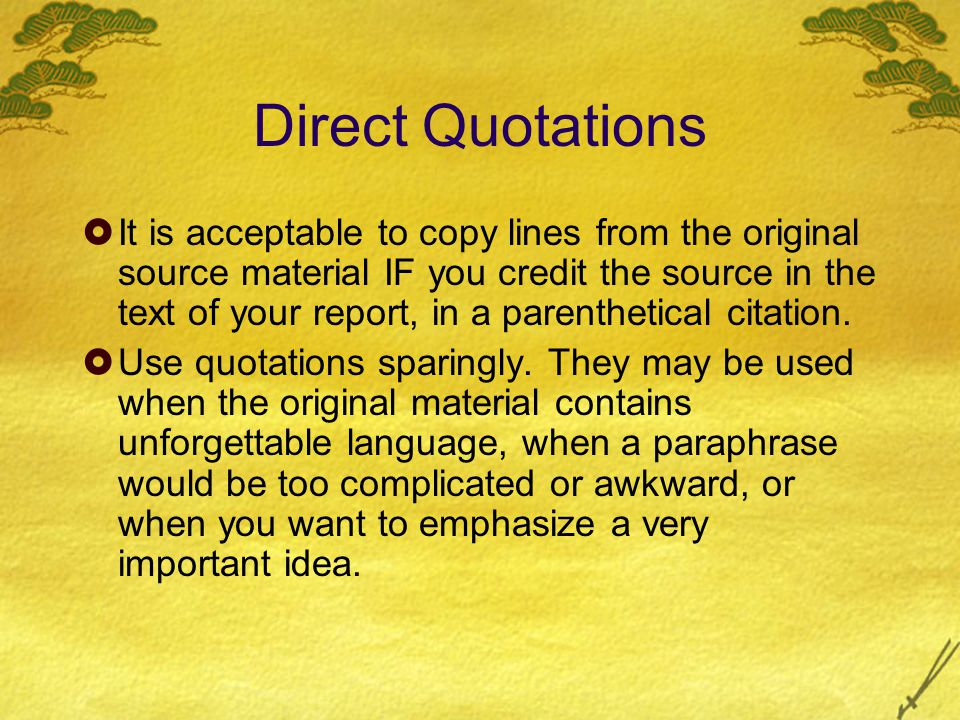 Direct Quotations  It is acceptable to copy lines from the original source material IF you credit the source in the text of your report, in a parenthetical citation.
