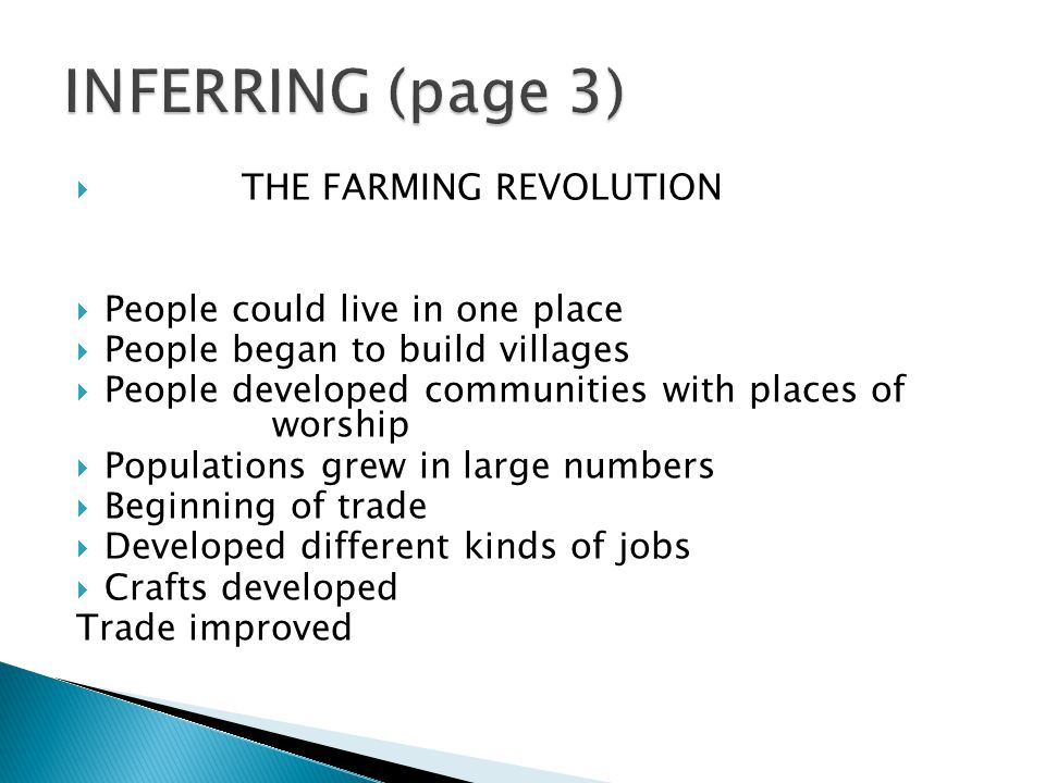  THE FARMING REVOLUTION  People could live in one place  People began to build villages  People developed communities with places of worship  Populations grew in large numbers  Beginning of trade  Developed different kinds of jobs  Crafts developed Trade improved