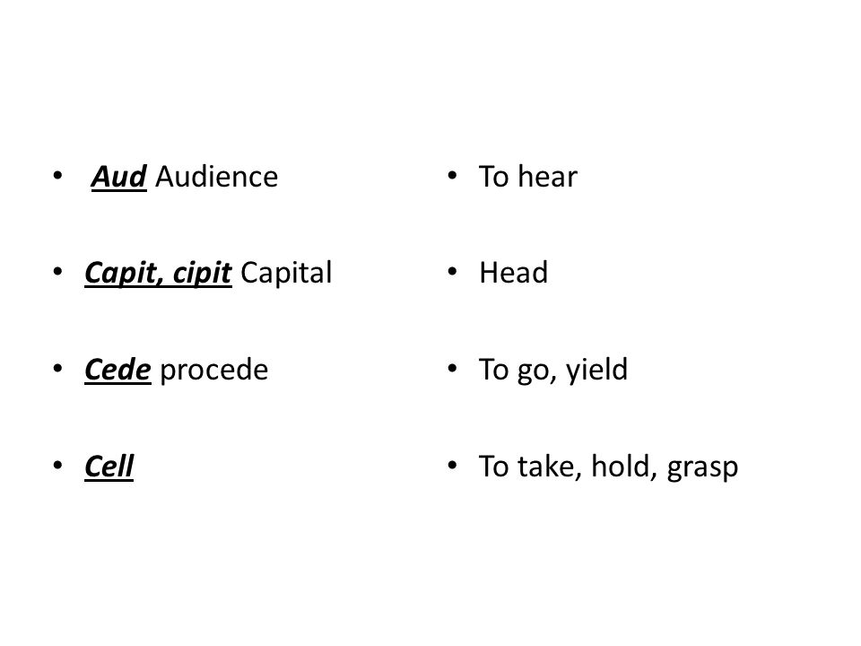 Aud Audience Capit, cipit Capital Cede procede Cell To hear Head To go, yield To take, hold, grasp