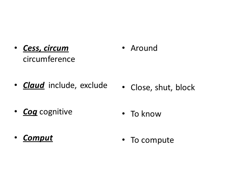 Cess, circum circumference Claud include, exclude Cog cognitive Comput Around Close, shut, block To know To compute