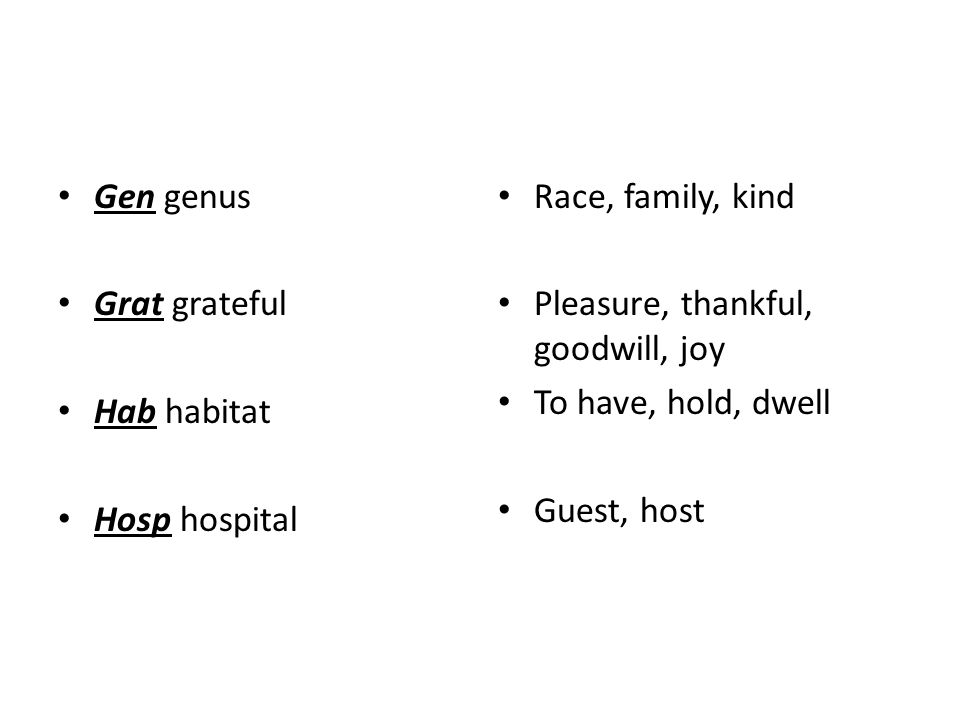 Gen genus Grat grateful Hab habitat Hosp hospital Race, family, kind Pleasure, thankful, goodwill, joy To have, hold, dwell Guest, host